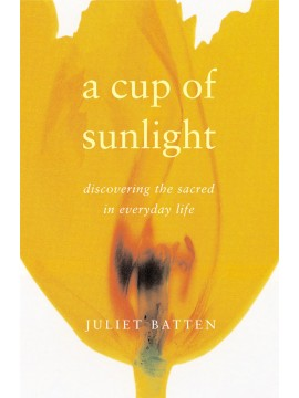 A Cup of Sunlight: discovering the sacred in everyday life by Juliet Batten
