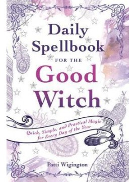Daily Spellbook for the Good Witch : Quick, Simple, and Practical Magic for Every Day of the Year by Patti Wigington