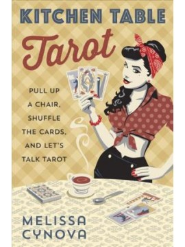 Kitchen Table Tarot : Pull Up a Chair, Shuffle the Cards, and Let's Talk Tarot by Melissa Cynova