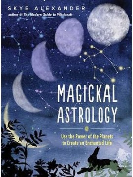 Magickal Astrology Use the power of the plants to create an enchanted life by Skye Alexander