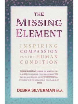 The Missing Element : Inspiring Compassion for the Human Condition by Debra Silverman