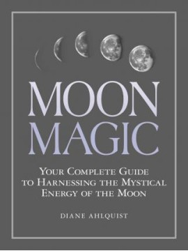 Moon Magic : Your Complete Guide to Harnessing the Mystical Energy of the Moon by Diane Ahlquist