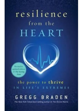 Resilience from the heart: The Power to Survive in Life's Extremes by Gregg Braden