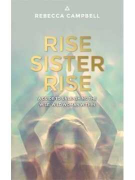 Rise Sister Rise : A Guide to Unleashing the Wise, Wild Woman Within by Rebecca Campbell