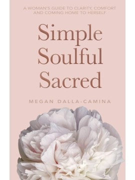 Simple Soulful Sacred : A Woman's Guide to Clarity, Comfort and Coming Home to Herself by Megan Dalla-Camina