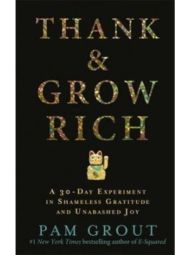 Thank & Grow Rich : A 30-Day Experiment in Shameless Gratitude and Unabashed Joy by Pam Grout