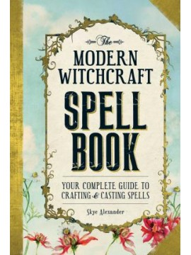 The Modern Witchcraft Spell Book : Your Complete Guide to Crafting and Casting Spells by Skye Alexander