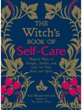 The Witch's Book of Self-Care : Magical Ways to Pamper, Soothe, and Care for Your Body and Spirit by Arin Murphy-Hiscock