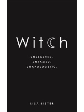 Witch : Unleashed. Untamed. Unapologetic by Lisa Lister