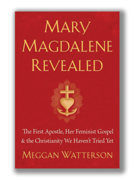 Mary Magdalene Revealed : The First Apostle, Her Feminist Gospel & The Christianity We Haven't Tried Yet by Meggan Watterson